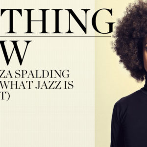 Nothing New: Esperanza Spalding Decides What Jazz Is (and Isn't